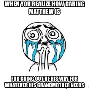 Crying face - when you realize how caring Matthew is  for going out of his way for whatever his grandmother needs