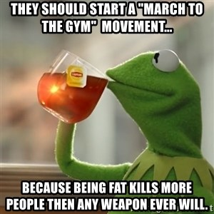 """Kermit The Frog Drinking Tea - They should start a """"March to the gym""""  movement...  Because being fat kills more people then any weapon ever will."""