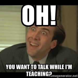Nick Cage - Oh!   you want to talk while i'm teaching?