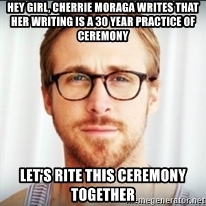 Ryan Gosling Hey Girl 3 - Hey girl, Cherrie Moraga writes that her writing is a 30 year practice of ceremony let's rite this ceremony together