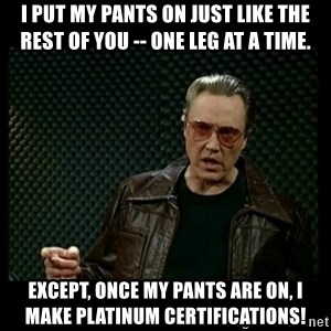 Christopher Walken Cowbell - I put my pants on just like the rest of you -- one leg at a time.  Except, once my pants are on, I make Platinum certifications!