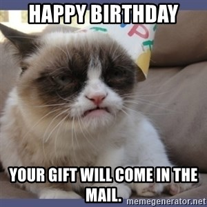 Birthday Grumpy Cat - HAPPY BIRTHDAY  YOUR GIFT WILL COME IN THE MAIL.