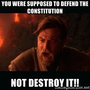 "Obi Wan Kenobi ""You were my brother!"" - You were supposed to defend the constitution  Not destroy it!!"