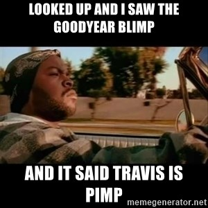 Ice Cube- Today was a Good day - LOOKED UP AND I SAW THE GOODYEAR BLIMP AND IT SAID TRAVIS IS  PIMP