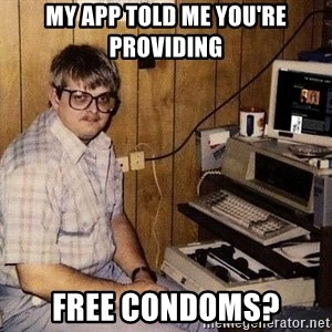 Nerd - My app told me you're providing  free condoms?