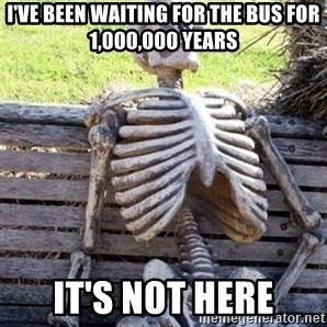 Waiting Skeleton - I'VE BEEN WAITING FOR THE BUS FOR 1,000,000 YEARS IT'S NOT HERE