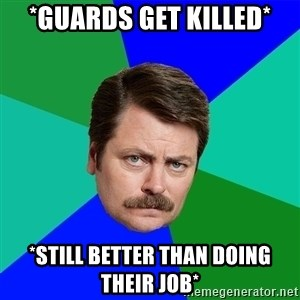 Advice Ron Swanson - *Guards get killed* *Still better than doing their job*