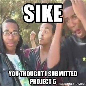 SIKE - Sike you thought i submitted project 6