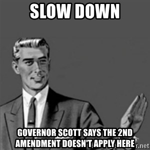 Correction Guy - Slow down Governor Scott says the 2nd Amendment doesn't apply here