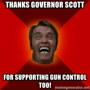 Angry Arnold - Thanks Governor Scott For supporting gun control too!