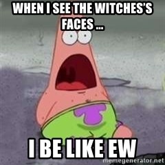 D Face Patrick - When I see the witches's faces ... I be like EW