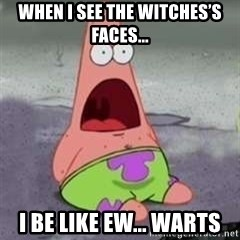 D Face Patrick - When I see the witches's faces... I be like Ew... Warts