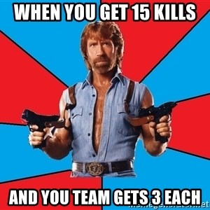 Chuck Norris  - When you get 15 kills and you team gets 3 each