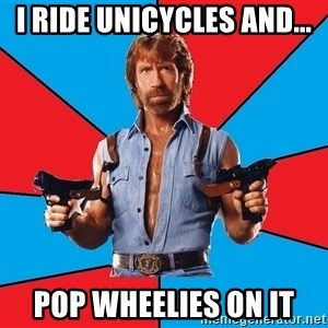 Chuck Norris  - i ride unicycles and... pop wheelies on it