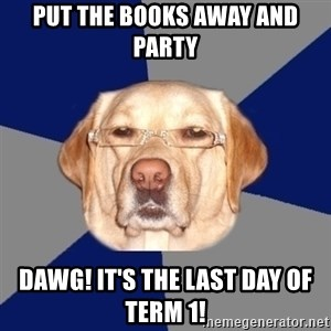 Racist Dog - Put the books away and party DAWG! It's the last day of Term 1!