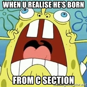 Enraged Spongebob - When u realise he's born  From c section