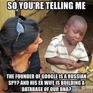 skeptical black kid - So you're telling me the founder of google is a russian spy? and his ex wife is building a database of our dna?