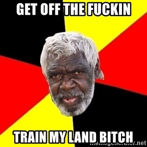 Abo - Get off the fuckin Train my land bitch