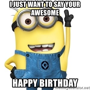 Despicable Me Minion - I just want to say your awesome  Happy birthday