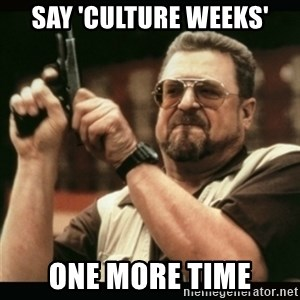 am i the only one around here - say 'culture weeks' one more time