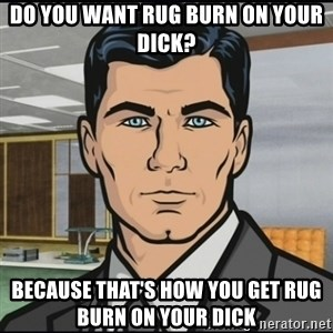 Archer - Do you want rug burn on your dick? Because that's how you get rug burn on your dick