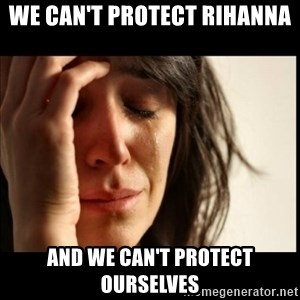First World Problems - we can't protect rihanna and we can't protect ourselves