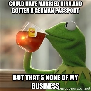 Kermit The Frog Drinking Tea - Could have married Kira and gotten a German passport  But that's none of my business