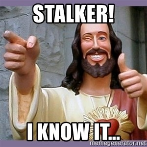 buddy jesus - Stalker! I know it...