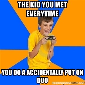 Annoying Gamer Kid - The kid you met everytime  you do a accidentally put on duo