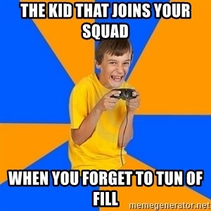 Annoying Gamer Kid - The kid that joins your squad  when you forget to tun of fill