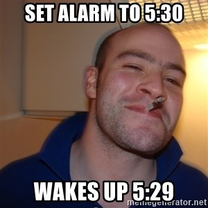 Good Guy Greg - Set alarm to 5:30 Wakes up 5:29