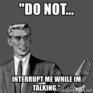 "Correction Guy - ""do not... interrupt me while im talking."""