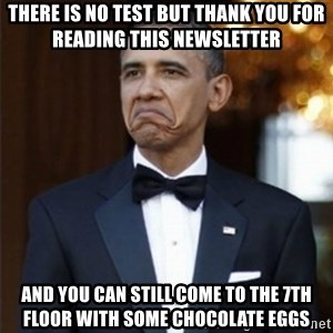 Not Bad Obama - There is no test but thank you for reading this newsletter And you can still come to the 7th floor with some chocolate eggs