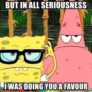 Serious Spongebob - But in all seriousness I was doing you a favour