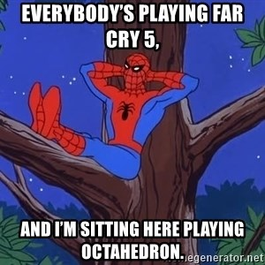 Spiderman Tree - Everybody's playing Far Cry 5, and I'm sitting here playing Octahedron.