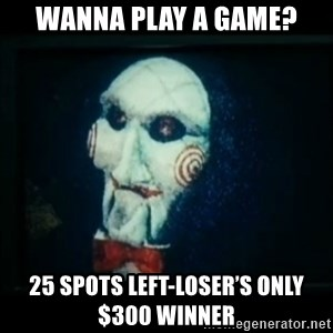 SAW - I wanna play a game - Wanna Play a game? 25 spots left-LOSER'S ONLY $300 WINNER
