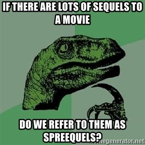 Philosoraptor - If there are lots of sequels to a movie do we refer to them as spreequels?