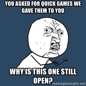 Y U No - You asked for quick games we gave them to you why is this one still open?