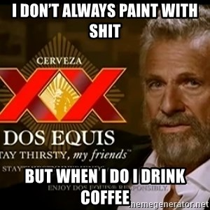 Dos Equis Man - I don't always paint with shit But when I do I drink coffee