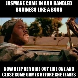 Ice Cube- Today was a Good day - Jasmane came in and handled business like a boss Now help her ride out like one and close some games before she leaves