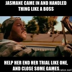 Ice Cube- Today was a Good day - Jasmane came in and handled thing like a boss  Help her end her trial like one, and close some games