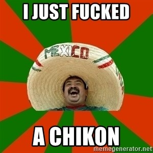 Successful Mexican - I just fucked  a chikon
