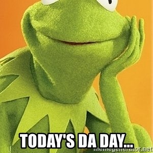 Kermit the frog - Today's da day...