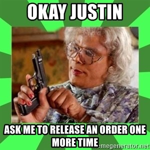 Madea - Okay Justin Ask me to release an order one more time