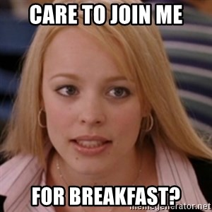 mean girls - Care to join me for Breakfast?