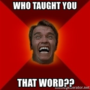 Angry Arnold - who taught you  that word??