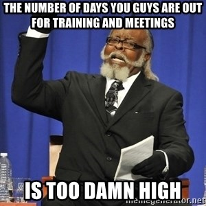 Rent Is Too Damn High - The number of days you guys are out for training and meetings is too damn high