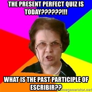 teacher - The Present Perfect quiz is today??????!!! What is the past participle of escribir??