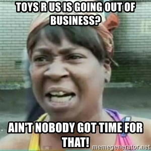 Sweet Brown Meme - Toys R Us is going out of business? Ain't nobody got time for that!