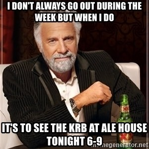 The Most Interesting Man In The World - I don't always go out during the week but when i do it's to see the KRB at Ale House tonight 6-9